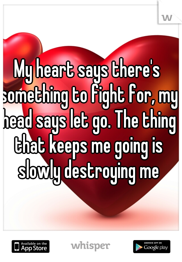 My heart says there's something to fight for, my head says let go. The thing that keeps me going is slowly destroying me