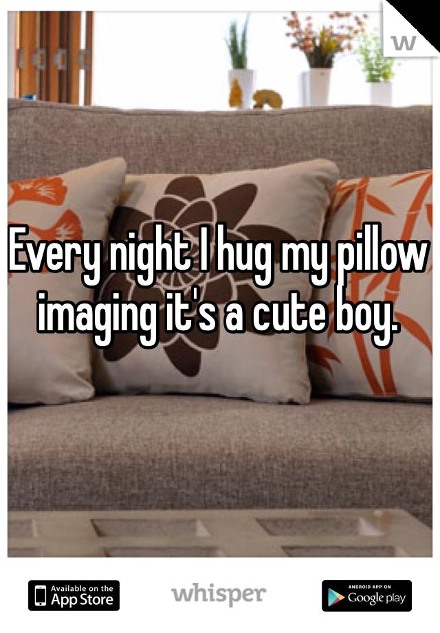 Every night I hug my pillow imaging it's a cute boy.