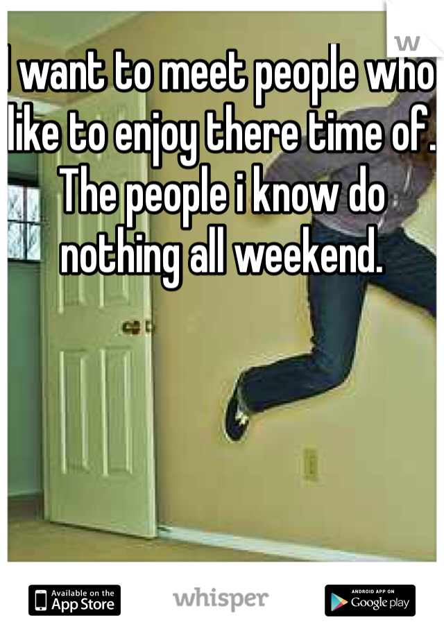 I want to meet people who like to enjoy there time of. The people i know do nothing all weekend.