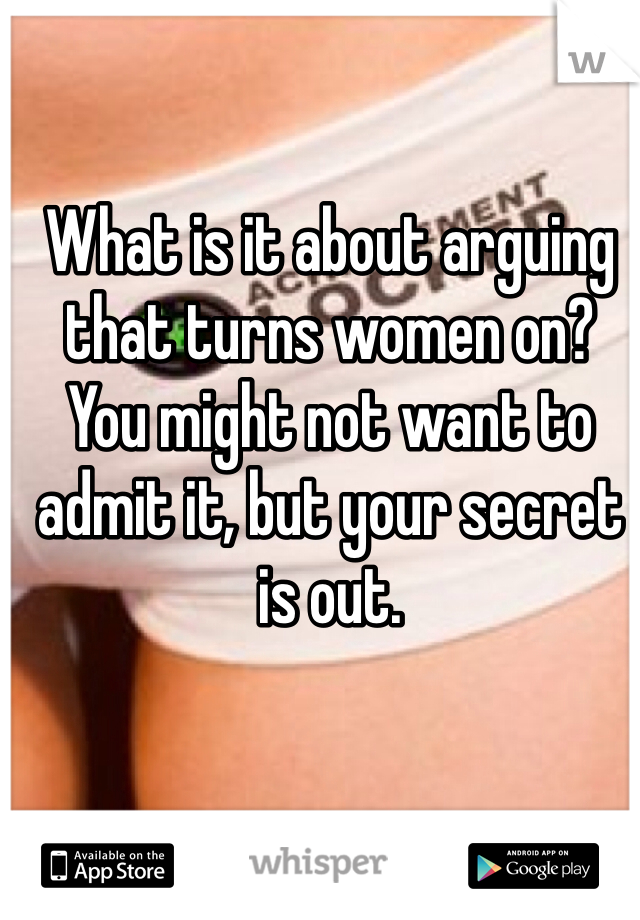 What is it about arguing that turns women on? You might not want to admit it, but your secret is out.