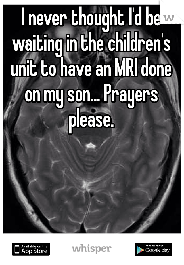 I never thought I'd be waiting in the children's unit to have an MRI done on my son... Prayers please.