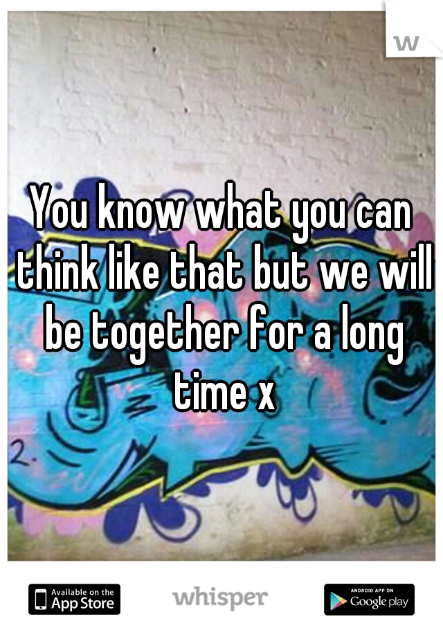 You know what you can think like that but we will be together for a long time x