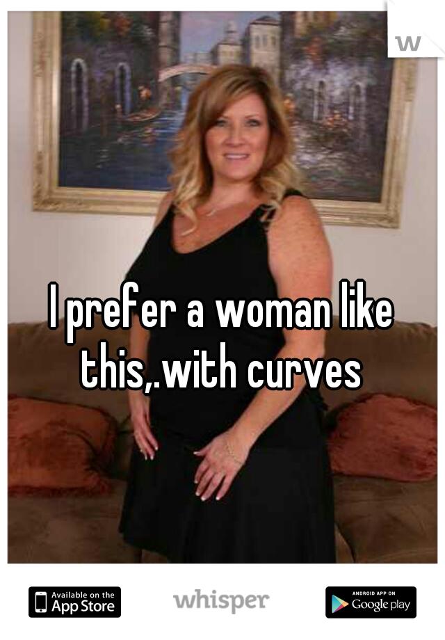 I prefer a woman like this,.with curves
