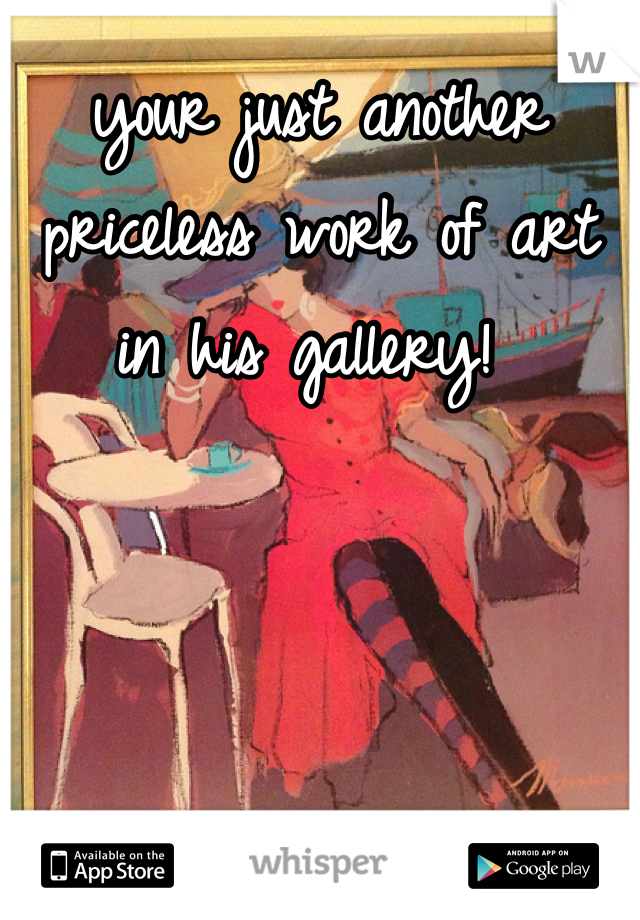 your just another priceless work of art in his gallery!