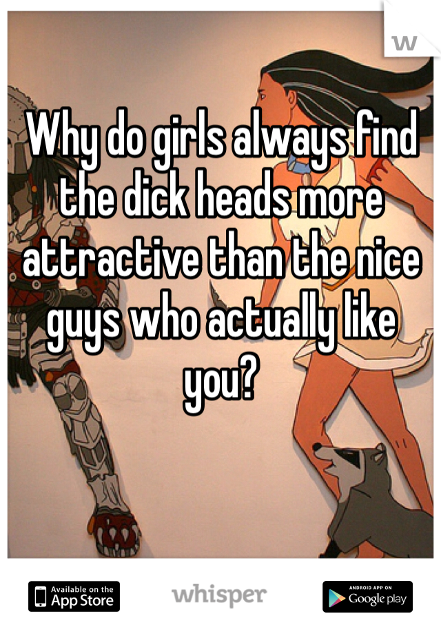 Why do girls always find the dick heads more attractive than the nice guys who actually like you?