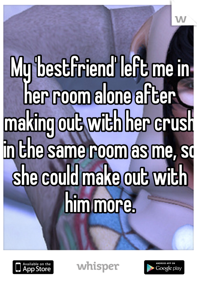 My 'bestfriend' left me in her room alone after making out with her crush in the same room as me, so she could make out with him more.