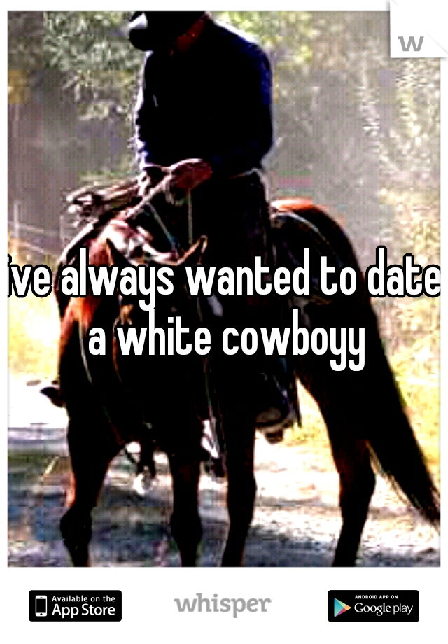 ive always wanted to date a white cowboyy