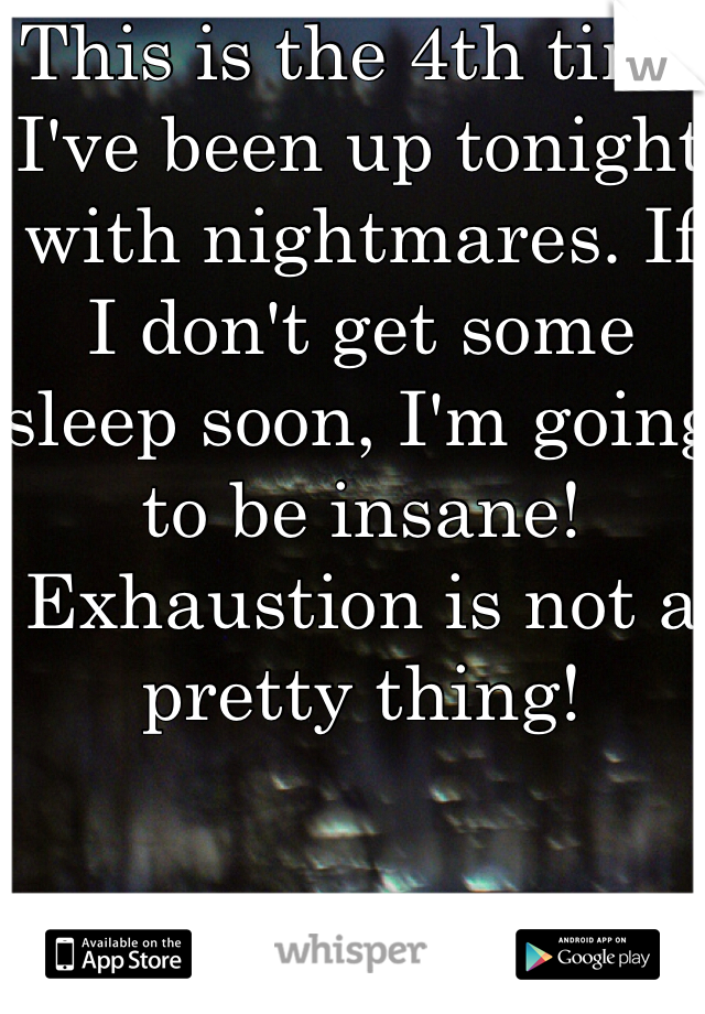 This is the 4th time I've been up tonight with nightmares. If I don't get some sleep soon, I'm going to be insane! Exhaustion is not a pretty thing!