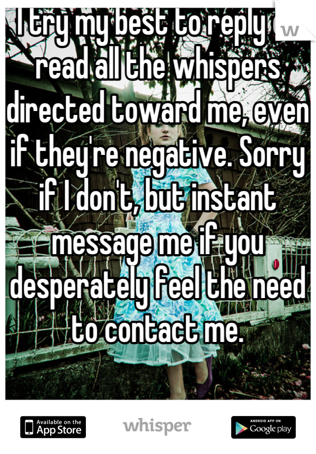I try my best to reply or read all the whispers directed toward me, even if they're negative. Sorry if I don't, but instant message me if you desperately feel the need to contact me.