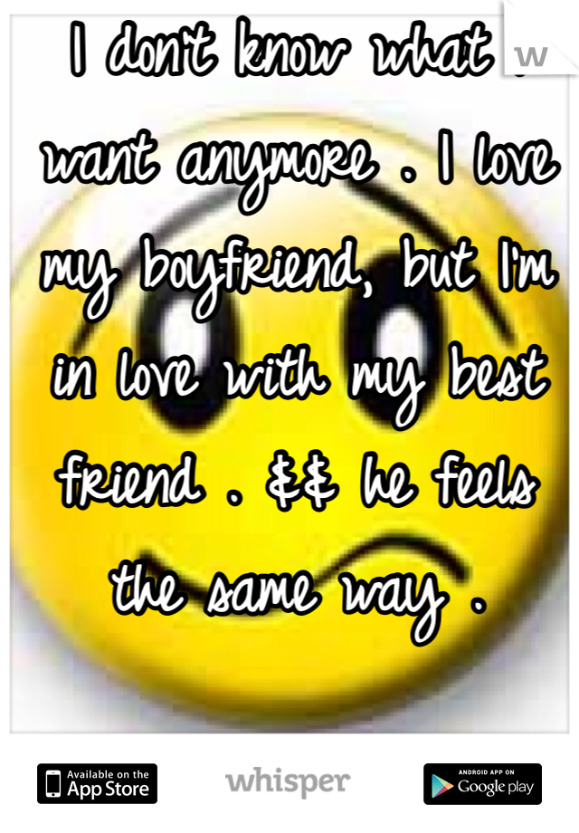 I don't know what I want anymore . I love my boyfriend, but I'm in love with my best friend . && he feels the same way .