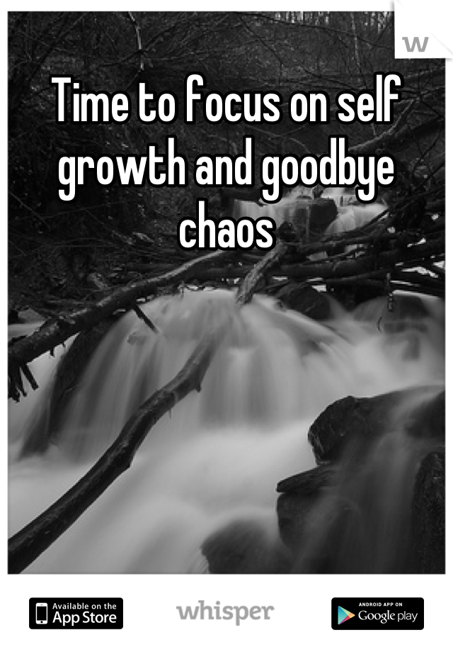 Time to focus on self growth and goodbye chaos