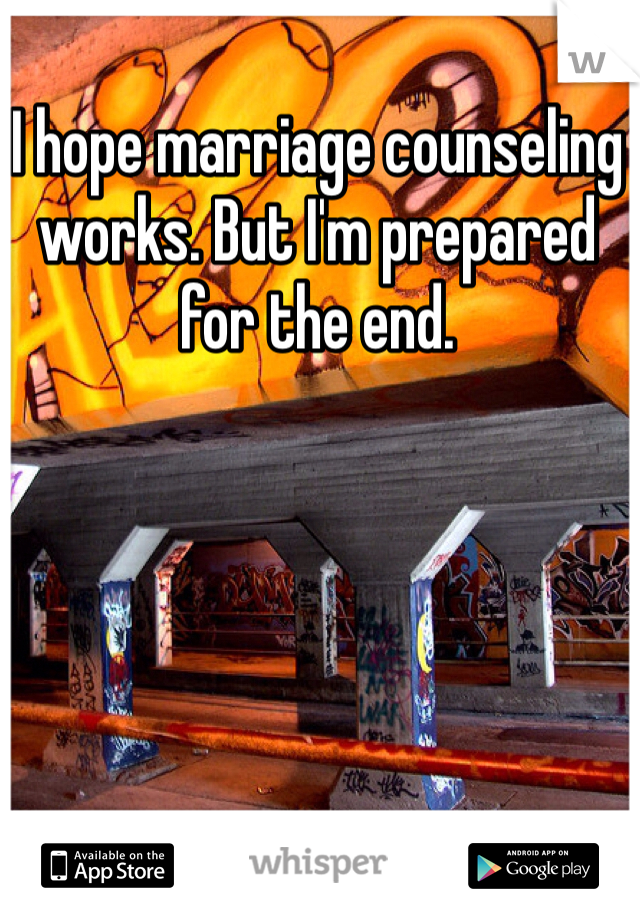 I hope marriage counseling works. But I'm prepared for the end.