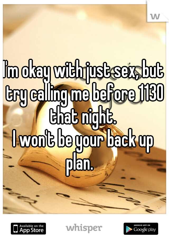 I'm okay with just sex, but try calling me before 1130 that night.   I won't be your back up plan.