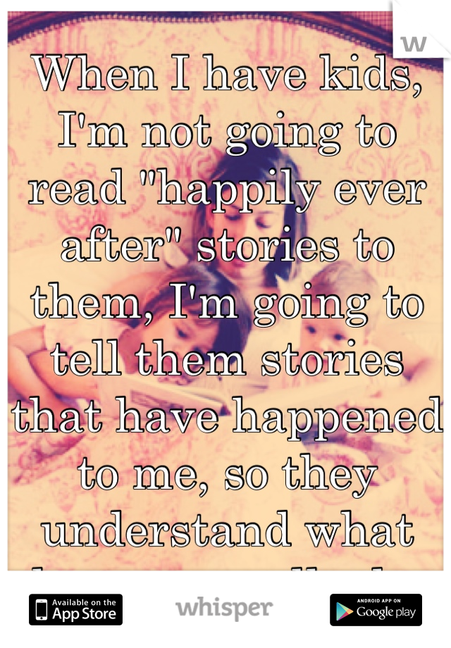 """When I have kids, I'm not going to read """"happily ever after"""" stories to them, I'm going to tell them stories that have happened to me, so they understand what love can really do."""