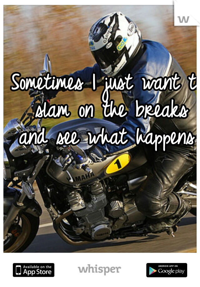 Sometimes I just want to slam on the breaks and see what happens