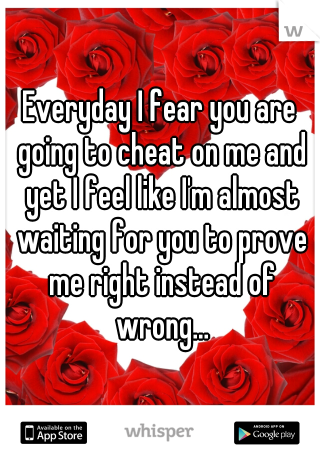 Everyday I fear you are going to cheat on me and yet I feel like I'm almost waiting for you to prove me right instead of wrong...
