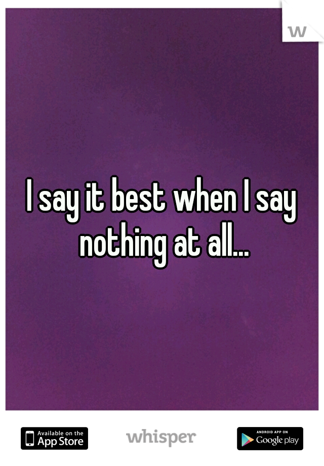 I say it best when I say nothing at all...