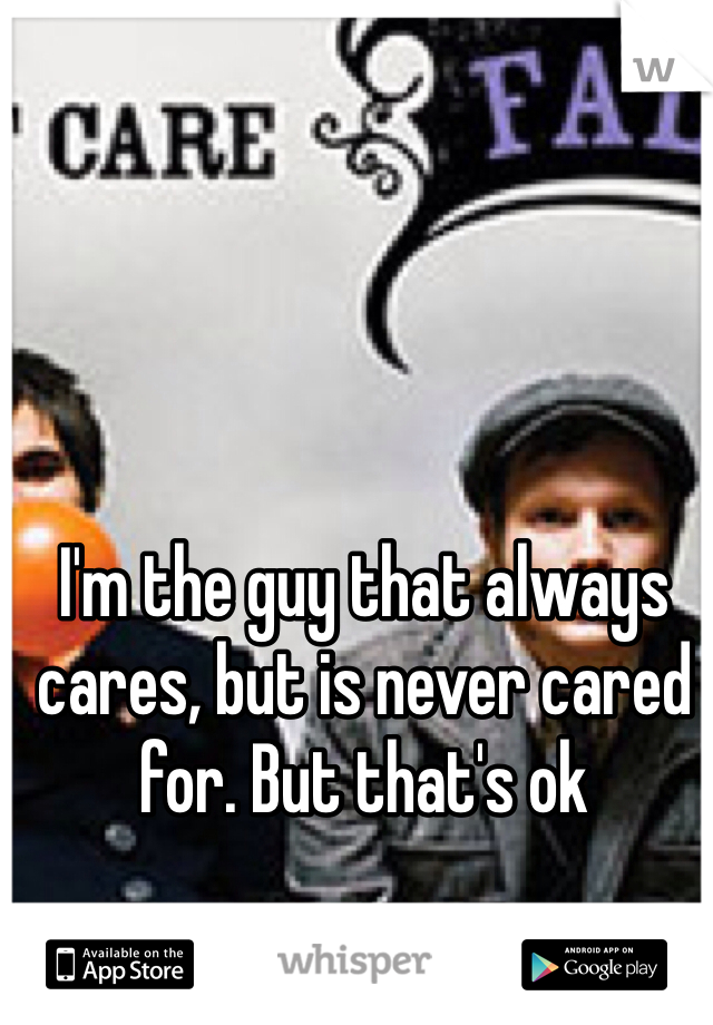 I'm the guy that always cares, but is never cared for. But that's ok