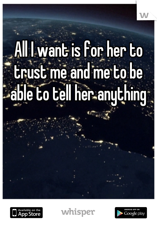 All I want is for her to trust me and me to be able to tell her anything