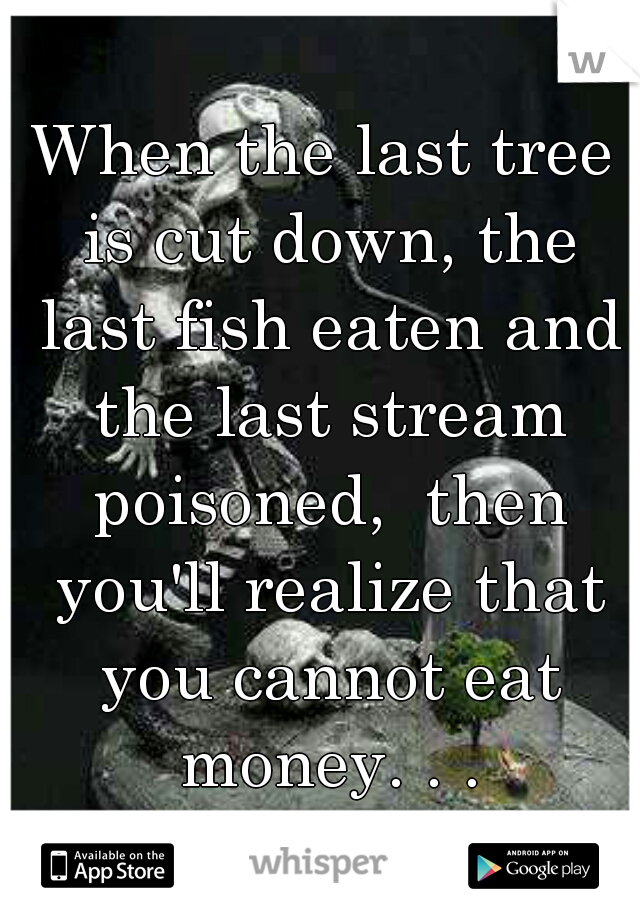 When the last tree is cut down, the last fish eaten and the last stream poisoned,  then you'll realize that you cannot eat money. . .