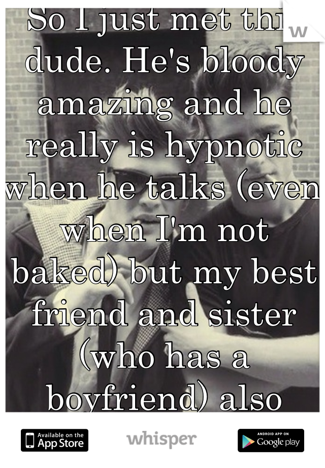 So I just met this dude. He's bloody amazing and he really is hypnotic when he talks (even when I'm not baked) but my best friend and sister (who has a boyfriend) also want him..
