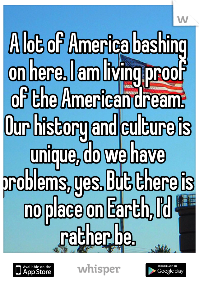 A lot of America bashing on here. I am living proof of the American dream. Our history and culture is unique, do we have problems, yes. But there is no place on Earth, I'd rather be.