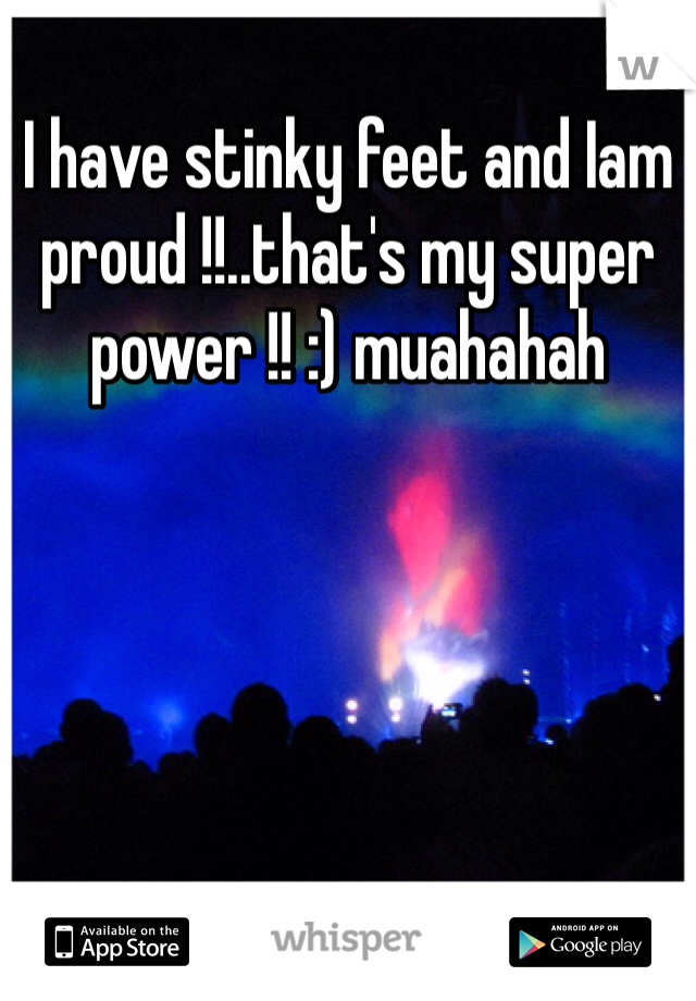 I have stinky feet and Iam proud !!..that's my super power !! :) muahahah