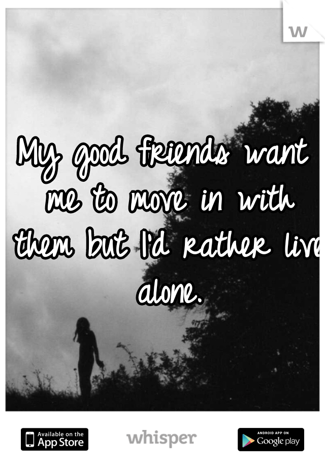 My good friends want me to move in with them but I'd rather live alone.
