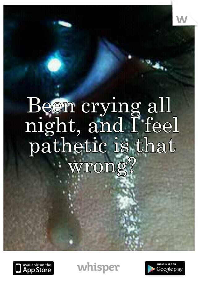 Been crying all night, and I feel pathetic is that wrong?
