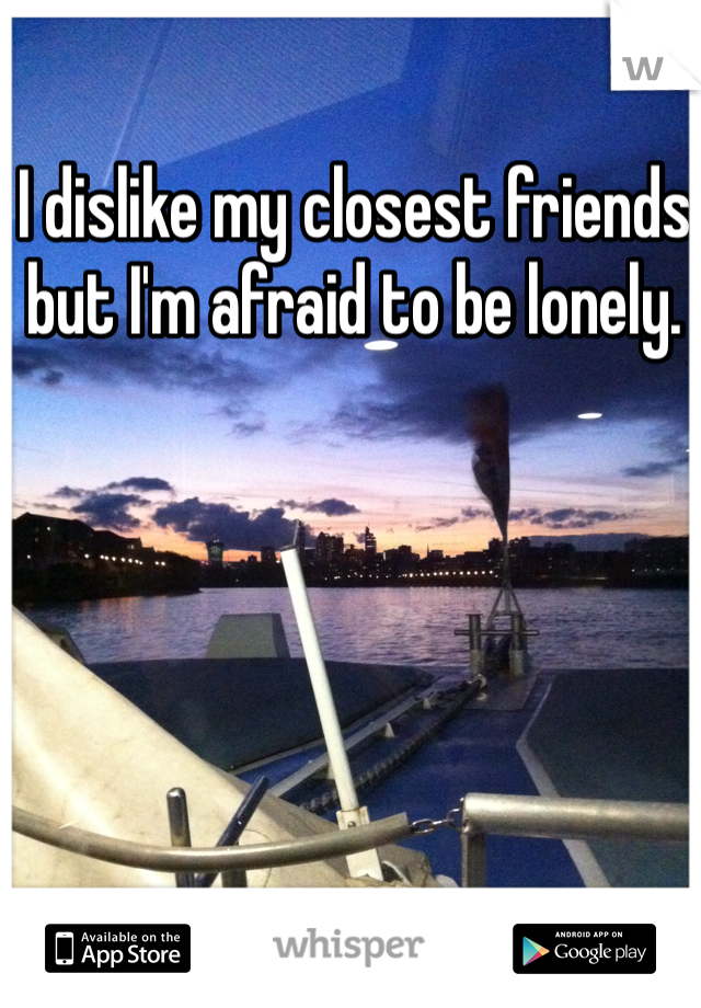 I dislike my closest friends but I'm afraid to be lonely.