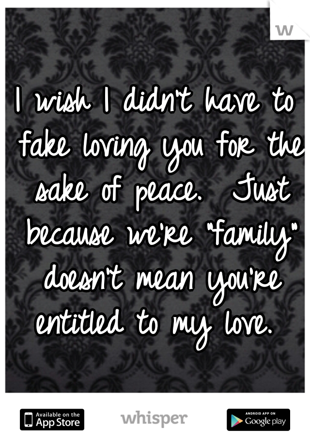 "I wish I didn't have to fake loving you for the sake of peace.  Just because we're ""family"" doesn't mean you're entitled to my love."
