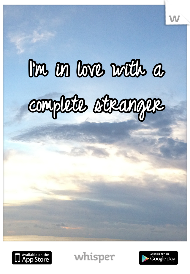 I'm in love with a complete stranger