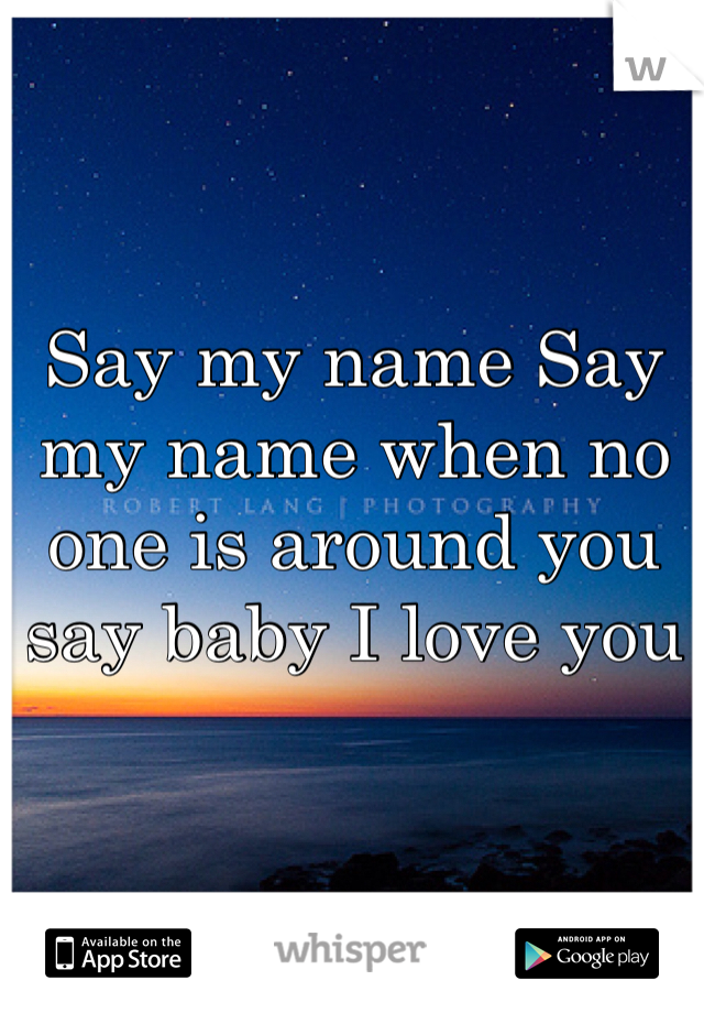 Say my name Say my name when no one is around you say baby I love you