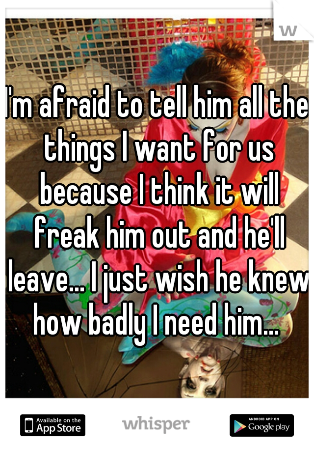 I'm afraid to tell him all the things I want for us because I think it will freak him out and he'll leave... I just wish he knew how badly I need him...