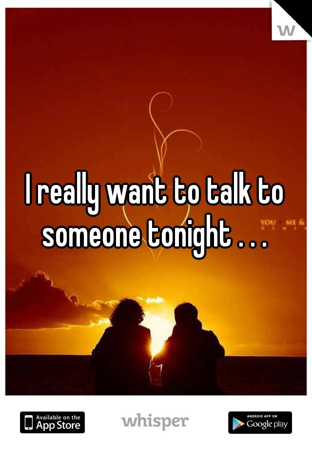I really want to talk to someone tonight . . .