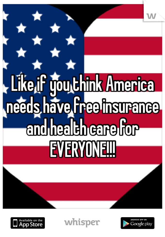 Like if you think America needs have free insurance and health care for EVERYONE!!!