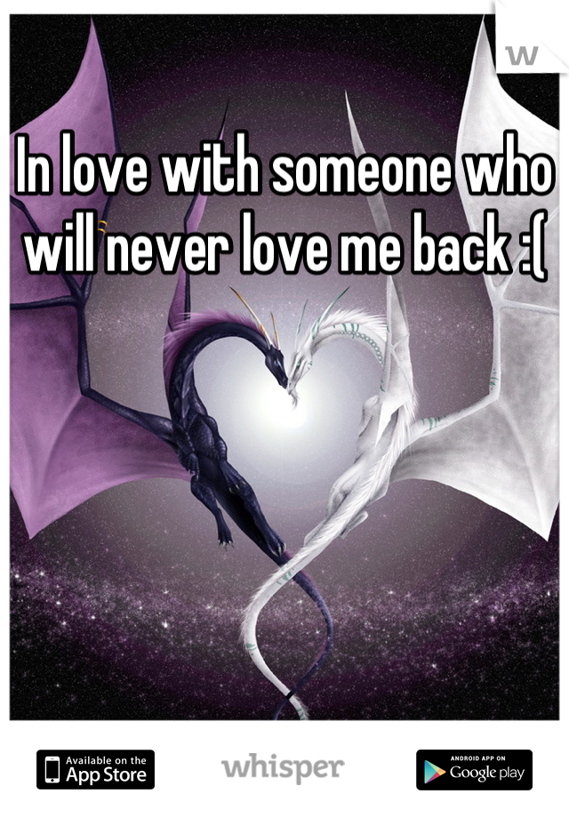 In love with someone who will never love me back :(