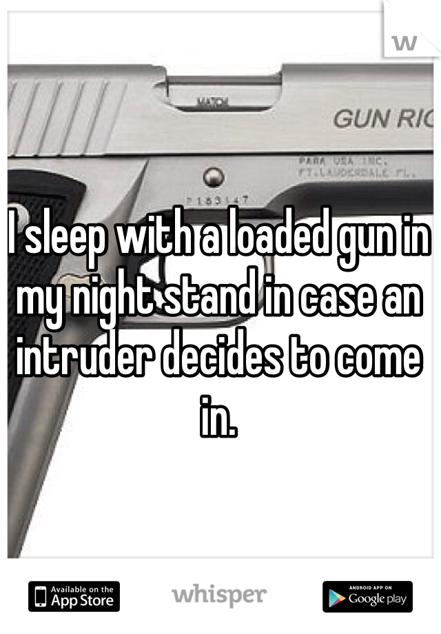 I sleep with a loaded gun in my night stand in case an intruder decides to come in.