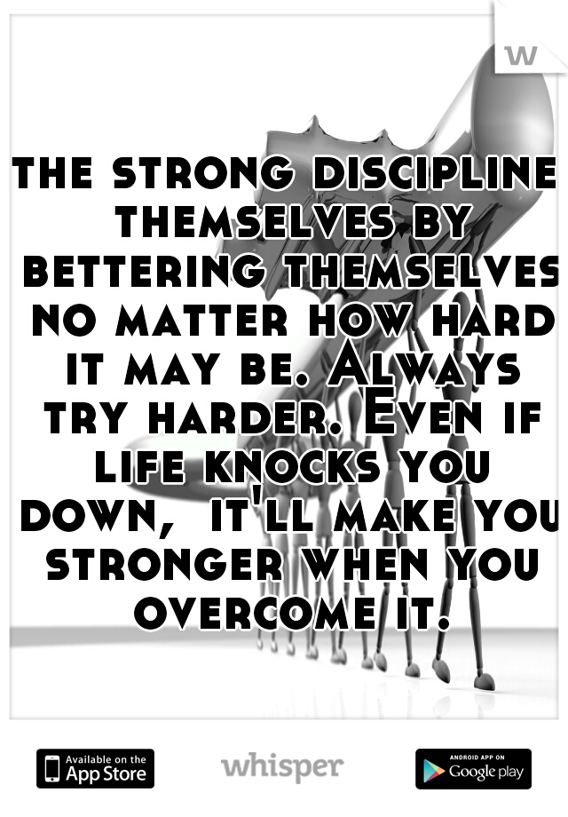 the strong discipline themselves by bettering themselves no matter how hard it may be. Always try harder. Even if life knocks you down,  it'll make you stronger when you overcome it.