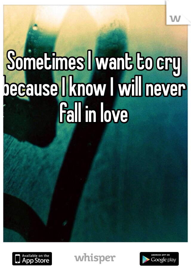 Sometimes I want to cry because I know I will never fall in love