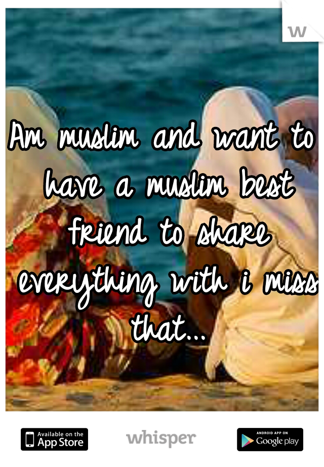 Am muslim and want to have a muslim best friend to share everything with i miss that...