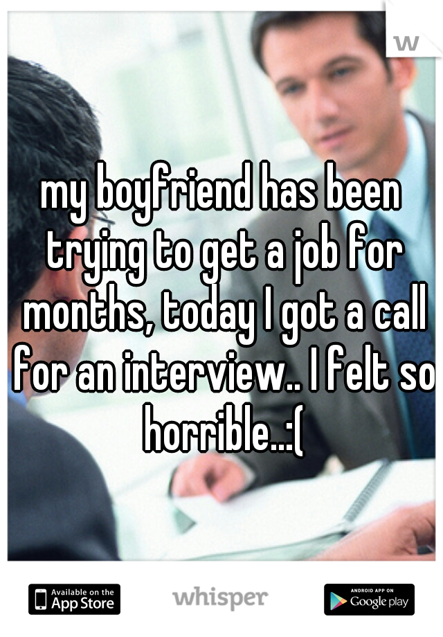 my boyfriend has been trying to get a job for months, today I got a call for an interview.. I felt so horrible..:(