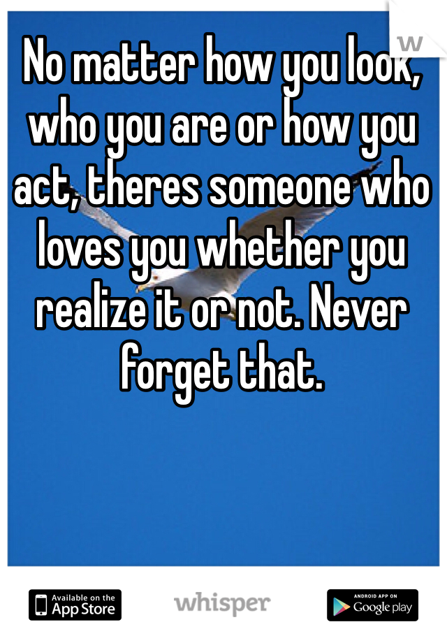 No matter how you look, who you are or how you act, theres someone who loves you whether you realize it or not. Never forget that.
