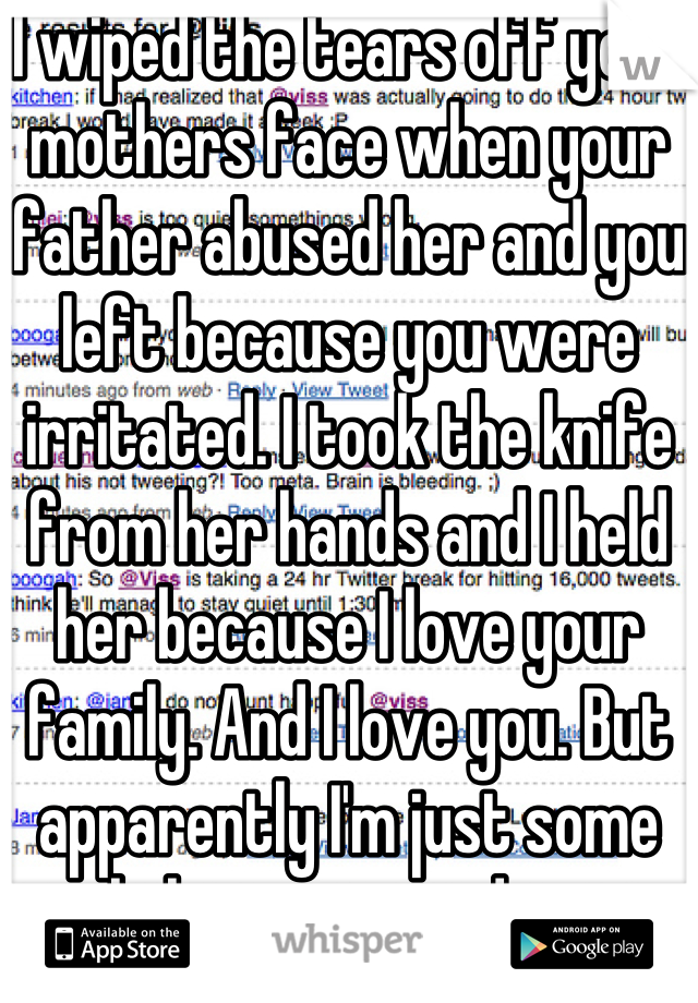 I wiped the tears off your mothers face when your father abused her and you left because you were irritated. I took the knife from her hands and I held her because I love your family. And I love you. But apparently I'm just some girl that came and went