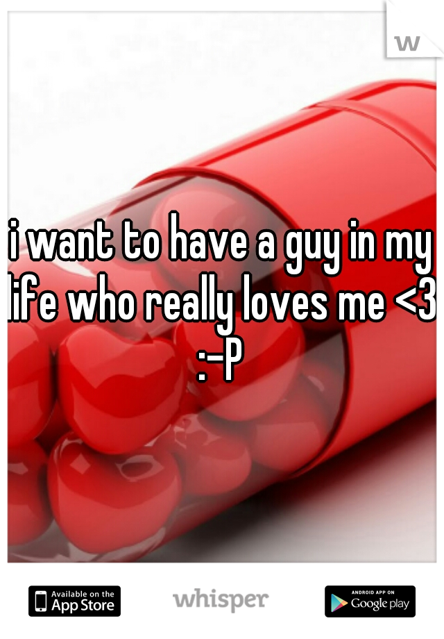 i want to have a guy in my life who really loves me <3 :-P