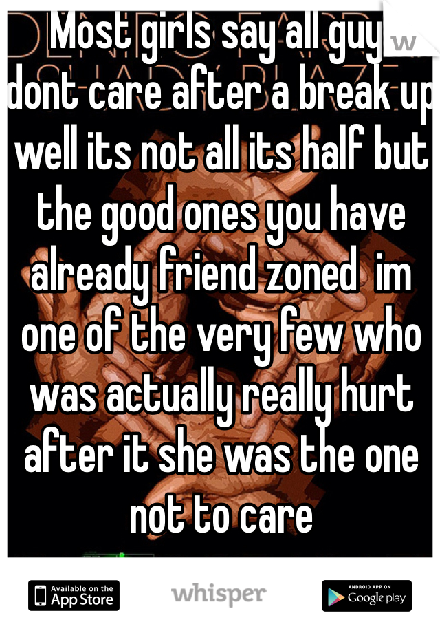 Most girls say all guys dont care after a break up well its not all its half but the good ones you have already friend zoned  im one of the very few who was actually really hurt after it she was the one not to care