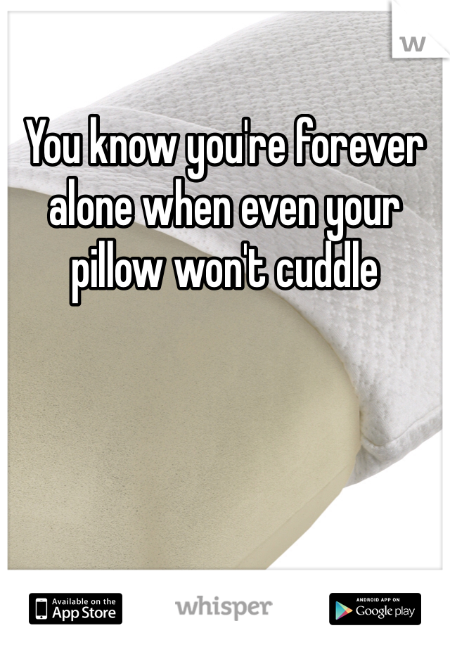 You know you're forever alone when even your pillow won't cuddle