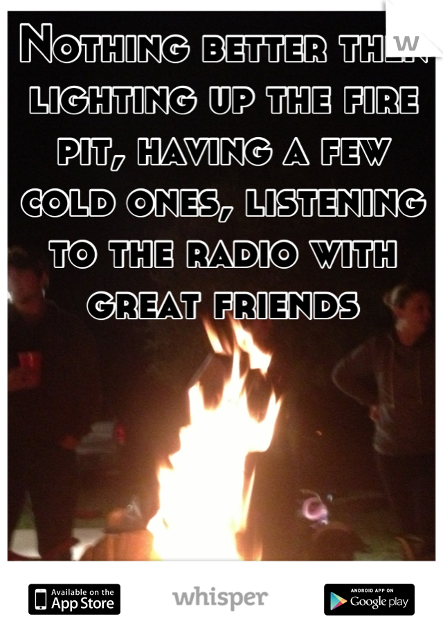 Nothing better then lighting up the fire pit, having a few cold ones, listening to the radio with great friends