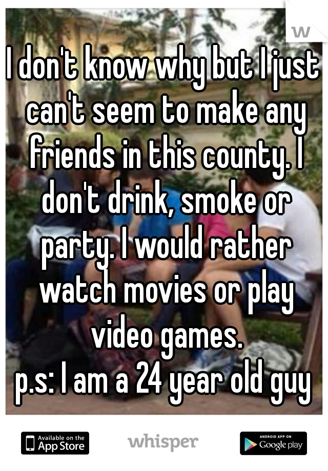 I don't know why but I just can't seem to make any friends in this county. I don't drink, smoke or party. I would rather watch movies or play video games.  p.s: I am a 24 year old guy