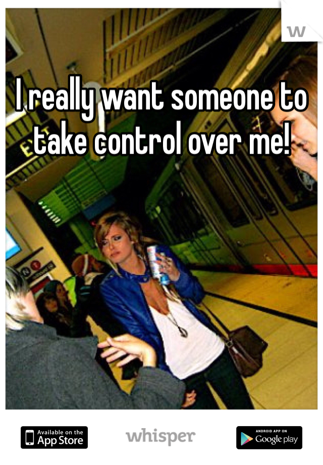 I really want someone to take control over me!